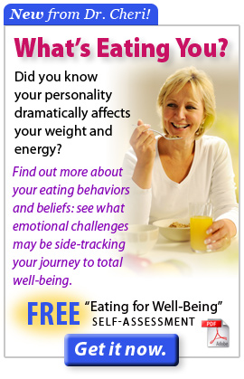 You know what you eat . . . but WHAT'S EATING YOU? Click here for Dr. Cheri's FREE Eating for Well-Being Self Assessment